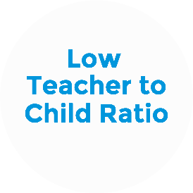 High Teacher to Child Ratio: Two to three years old: 1:4; three to five years old: 1:5 (max 1:6)